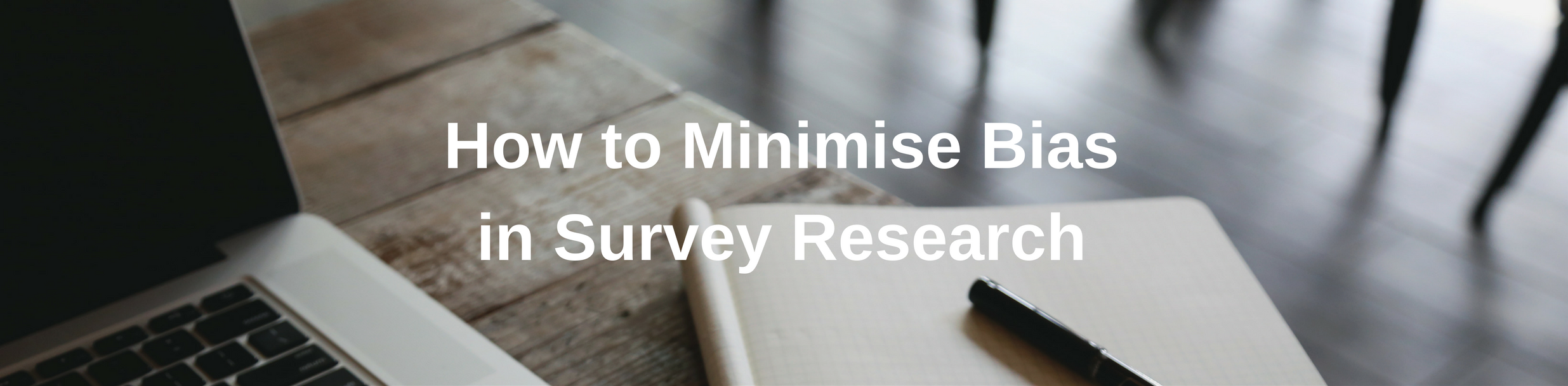 How to Minimise Bias in Survey Research